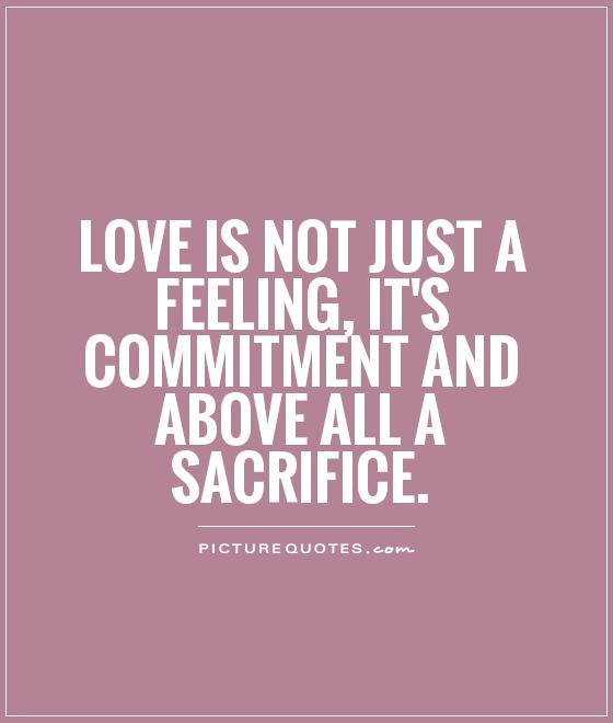 love-is-not-just-a-feeling-its-commitment-and-above-all-a-sacrifice-quote-1